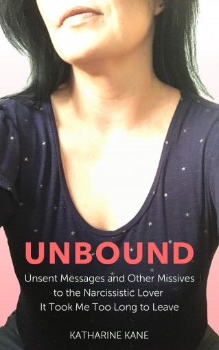 Unbound: Unsent Messages and Other Missives to the Narcissistic Lover It Took Me Too Long to Leave by Katharine Kane
