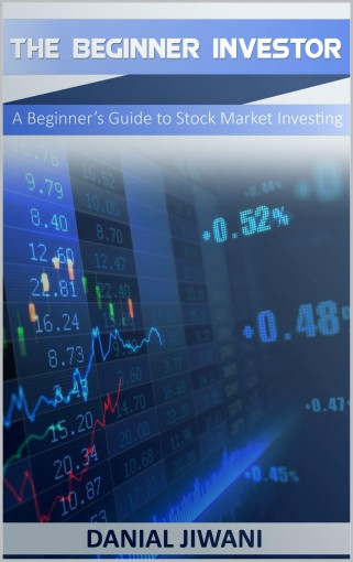 The Beginner Investor: A Beginner's Guide to Stock Market Investing by Danial Jiwani