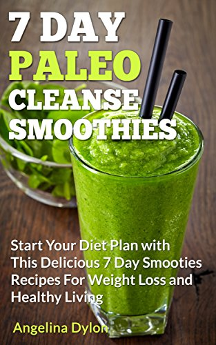 7 Day Paleo Cleanse Smoothies: Start Your Diet Plan with This Delicious 7 Day Smoothies Recipes for Weight Loss and Healthy Living by Angelina Dylon