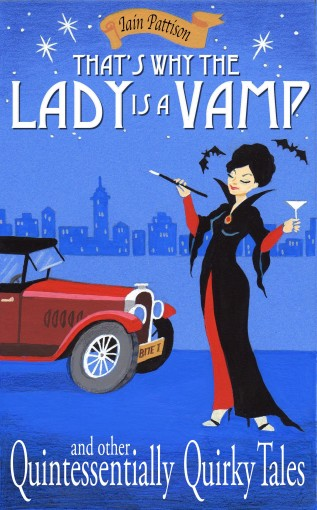 That's Why The Lady Is A Vamp – and other Quintessentially Quirky Tales: Comedy gems with a hint of mischief by Iain Pattison