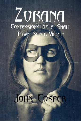 Zorana: Confessions of a Small Town Super-Villain by John Cosper