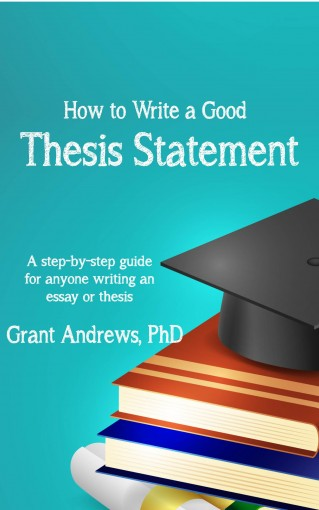 Thesis Statement: How to Write a Good Thesis Statement (Essay and Thesis Writing Book 1) by Grant Andrews