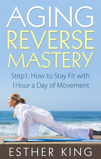 Aging Reverse Mastery: Step1. How to Stay Fit with 1Hour a Day of Movement by Esther King