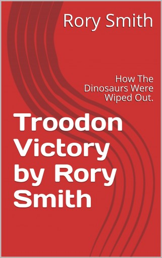 Troodon Victory by Rory Smith : How The Dinosaurs Were Wiped Out. by Rory Smith