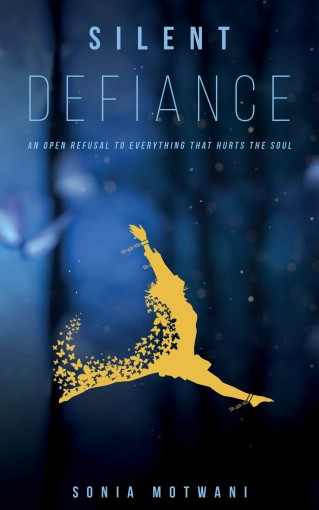 Silent Defiance: An open refusal to everything that hurts the soul by Sonia Motwani