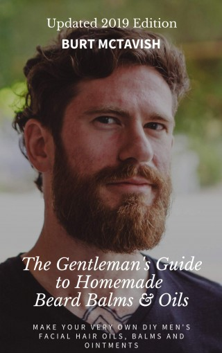 The Gentleman's Guide to Homemade Beard Balms & Oils: How to Make Your Very Own DIY Men's Facial Hair Oils, Balms and Ointments – UPDATED 2019 EDITION by Burt McTavish