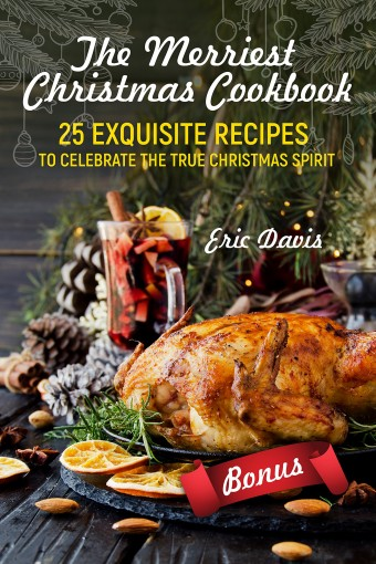 The Merriest Christmas Cookbook: 25 Exquisite Recipes to Celebrate the True Christmas Spirit by Eric Davis