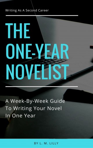 The One-Year Novelist: A Week-By-Week Guide To Writing Your Novel In One Year (Writing As A Second Career Book 3) by L. M. Lilly