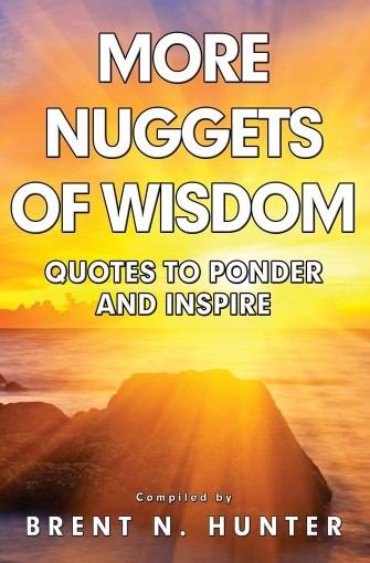 More Nuggets of Wisdom: Quotes to Ponder and Inspire by Brent N. Hunter