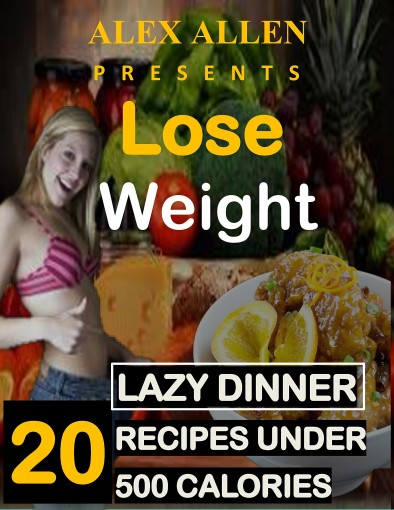 Weight loss : 20 Lazy Dinner Recipes under 500 Calories for Fast Weight Loss.: 20 Delicious Recipes for Fast Weight Loss. by Alex Allen