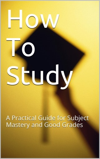 How To Study: A Practical Guide for Subject Mastery and Good Grades by Greig Latham