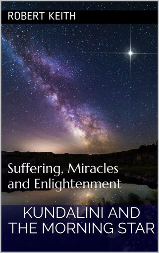 Kundalini and the Morning Star: Suffering, Miracles and Enlightenment by Robert Keith