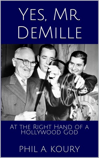 Yes, Mr. DeMille: At the Right Hand of a Hollywood God by Phil A. Koury
