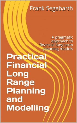 Practical Financial Long Range Planning and Modelling: A successful, pragmatic and fast approach to financial long term planning models by Frank Segebarth