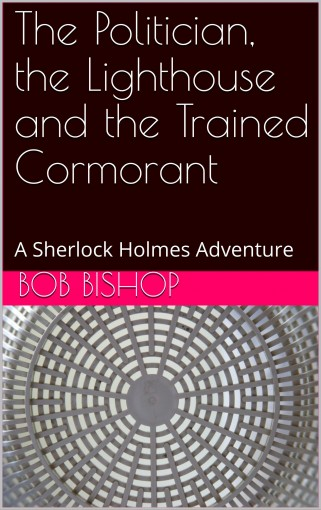 The Politician, the Lighthouse and the Trained Cormorant: A Sherlock Holmes Adventure (The Lost Casebook Book 3) by Bob Bishop