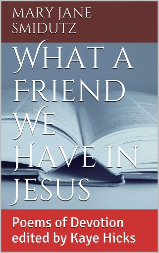 What a Friend We Have in Jesus: Poems of Devotion edited by Kaye Hicks by Mary Jane Smidutz