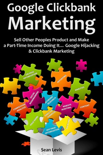 GOOGLE CLICKBANK MARKETING: Sell Other Peoples Product and Make a Part-Time Income Doing It… Google Hijacking & Clickbank Marketing by Sean Levis