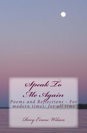 Speak To Me Again: Poems and Reflections – For modern times; for all time by Rory Wilson