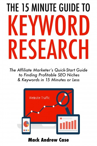 The 15-Minute Guide to Keyword Research (2017): The Affiliate Marketer's Quick-Start Guide to Finding Profitable SEO Niches & Keywords in 15 Minutes or Less by Mack Andrew Case