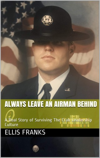 Always Leave An Airman Behind: A Real Story of Surviving The Crab Leadership Culture by Ellis Franks