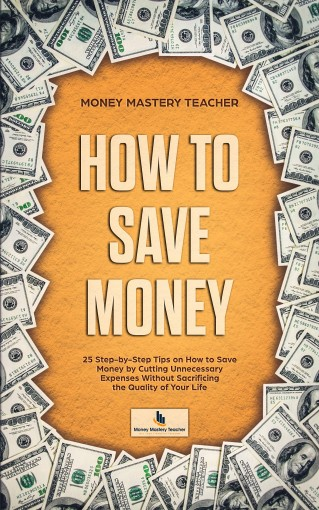 How to Save Money: 25 Step-by-Step Tips on How to Save Money by Cutting Unnecessary Expenses Without Sacrificing the Quality of Your Life (Your Personal Finance Book 1) by Money Mastery Teacher