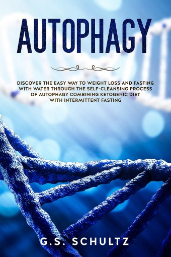 AUTOPHAGY: DISCOVER THE EASY WAY TO WEIGHT LOSS AND FASTING WITH WATER THROUGH THE SELF-CLEANSING PROCESS OF AUTOPHAGY COMBINING KETOGENIC DIET WITH INTERMITTENT FASTING by G.S. Schultz