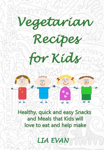 Vegetarian Recipes for Kids: Healthy, quick and easy Snacks and Meals that Kids will love to eat and help make by LIA EVAN