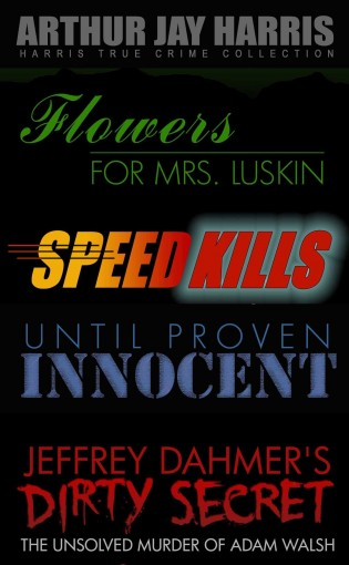 Investigative True Crime Starter by Arthur Jay Harris: Cliffhanger first chapters from Flowers for Mrs. Luskin, Speed Kills, Until Proven Innocent, and The Unsolved Murder of Adam Walsh by Arthur Jay Harris