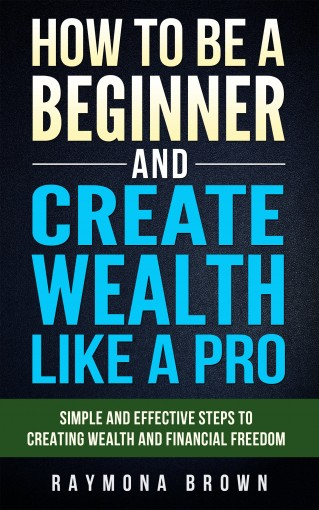 How to be a Beginner and Create Wealth Like a Pro: Simple and effective steps to creating wealth and financial freedom by Raymona Brown
