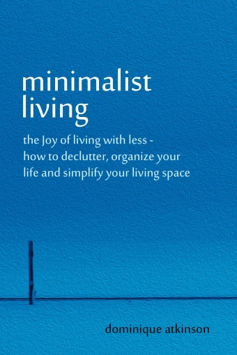 MINIMALIST LIVING: THE JOY OF LIVING WITH LESS: How to Declutter, Organize your Life and Simplify your Living Space (Organizing Tidying Up Sustainable … Transformation Selp-Help Home Improvement) by Dominique Atkinson