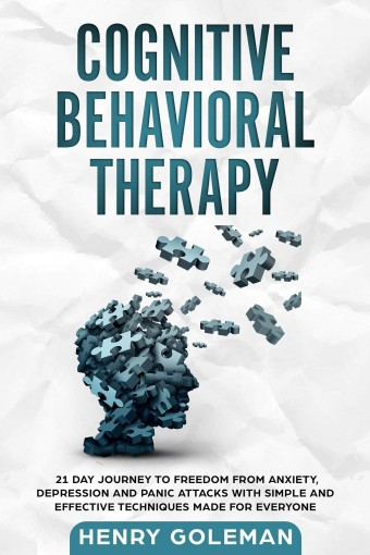 Cognitive Behavioral Therapy: 21 Day Journey To Freedom From Anxiety, Depression And Panic Attacks With Simple And Effective Techniques Made For Everyone by Henry Goleman