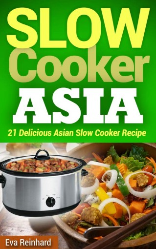 Slow Cooker Asia: 21 Delicious Asian Slow Cooker Recipe (Overnight Cooking, CrockPot, Asian Food) by Eva Reinhard