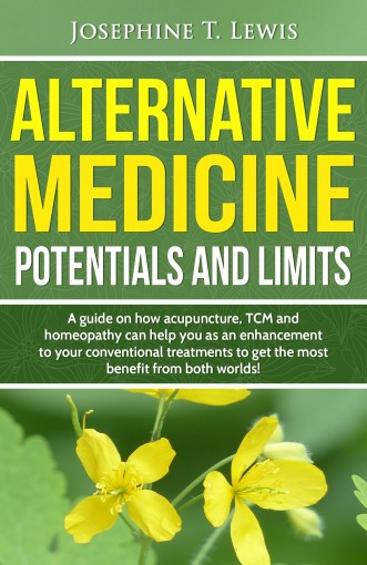 Alternative Medicine – Potentials and Limits: A guide on how acupuncture, TCM and homeopathy can help you as an enhancement to your conventional treatment by Josephine T. Lewis