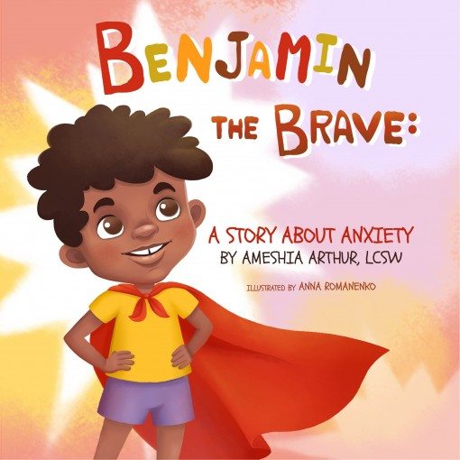 BENJAMIN THE BRAVE: A STORY ABOUT ANXIETY by AMESHIA ARTHUR