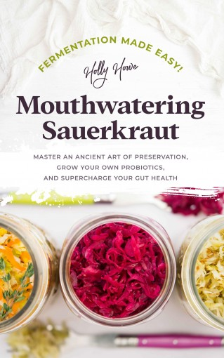 Fermentation Made Easy! Mouthwatering Sauerkraut: Master an Ancient Art of Preservation, Grow Your Own Probiotics, and Supercharge Your Gut Health by Holly Howe