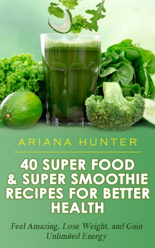 Superfoods & Super Smoothie Recipes For Better Health: Feel Amazing, Lose Weight, and Gain Unlimited Energy (Smoothies For Weight Loss- Superfood Recipes- Superfood Smoothies- Smoothie Recipe Book by Ariana Hunter