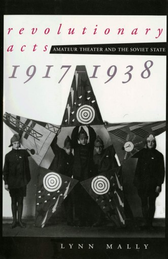 Revolutionary Acts: Amateur Theater and the Soviet State, 1917-1938 by Lynn Mally