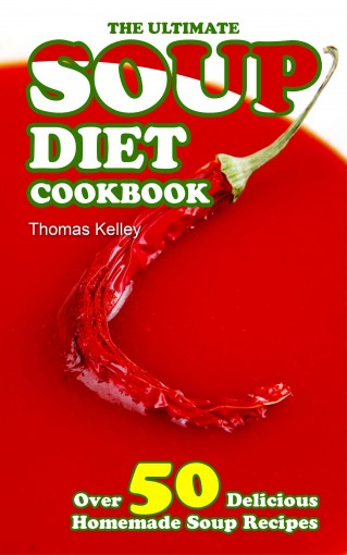 The Ultimate Soup Diet Cookbook: Over 50 Delicious Homemade Soup Recipes by Thomas Kelley