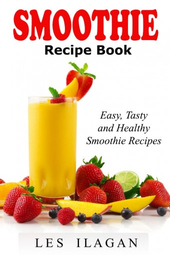 Smoothie Recipe Book: Easy, Tasty, and Healthy Smoothie Recipes: Delicious Smoothie Recipes for Breakfast or Snack by Les Ilagan