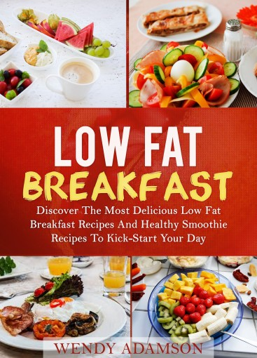 Low Fat Breakfast: Discover The Most Delicious Low Fat Breakfast Recipes And Healthy Smoothie Recipes To Kickstart Your Day! Low Fat Breakfast Series And … Fat Breakfast, Low Fat Breakfast Recipes) by Wendy Adamson