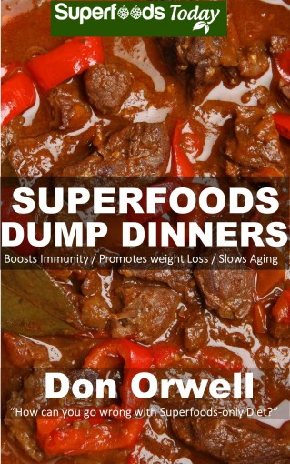 Superfoods Dump Dinners: Quick & Easy Gluten Free Low Cholesterol Whole Foods Recipes full of Antioxidants & Phytochemicals (Natural Weight Loss Transformation Book 35) by Don Orwell