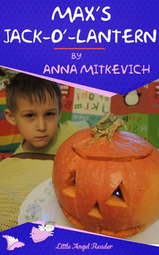 Max's Jack-o'-Lantern: A Short Story about a Little Boy Making a Jack-o'-Lantern One Day by Anna Mitkevich