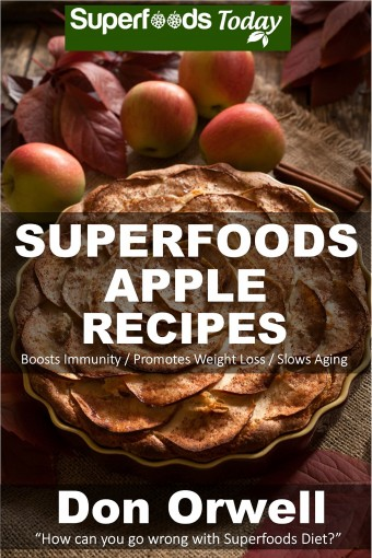 Superfoods Apple Recipes: Over 40 Quick & Easy Gluten Free Low Cholesterol Whole Foods Recipes full of Antioxidants & Phytochemicals (Natural Weight Loss Transformation Book 138) by Don Orwell