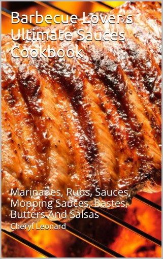 Barbecue Lover's Ultimate Sauces Cookbook: Marinades, Rubs, Sauces, Mopping Sauces, Bastes, Butters And Salsas by Cheryl Leonard