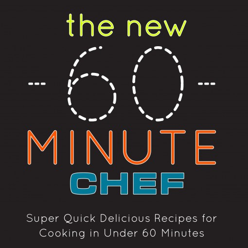The New 60 Minute Chef: Super Quick Delicious Recipes for Cooking in Under 60 Minutes by BookSumo Press