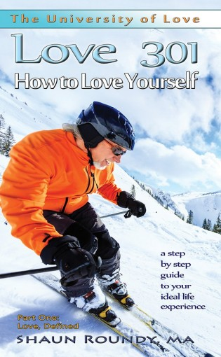 Love 301: How to Love Yourself: a step-by-step guide to your ideal life experience (The University of Love) by Shaun Roundy