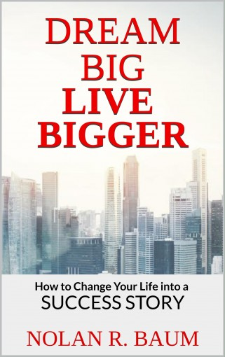 Dream Big Live Bigger: How to Change Your Life into a Success Story by NOLAN R. BAUM