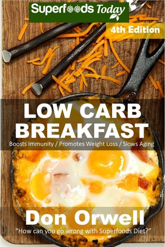 Low Carb Breakfast: Over 85 Quick & Easy Gluten Free Low Cholesterol Whole Foods Recipes full of Antioxidants & Phytochemicals (Natural Weight Loss Transformation Book 340) by Don Orwell