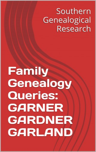 Family Genealogy Queries: GARNER GARDNER GARLAND (Southern Genealogical Research) by R. Stephen Smith