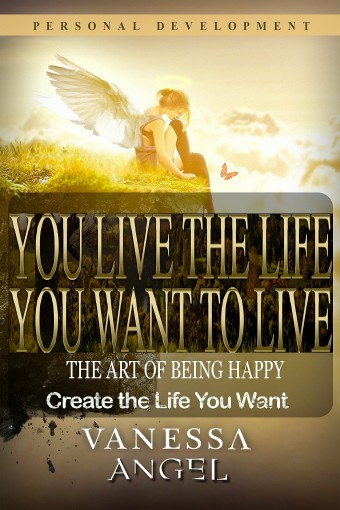 You Live the Life You Want to Live: The Art of Being Happy & Create the Life You Want (Personal Development Book): How to Be Happy, Feeling Good, Self Esteem, Positive Thinking by Vanessa Angel